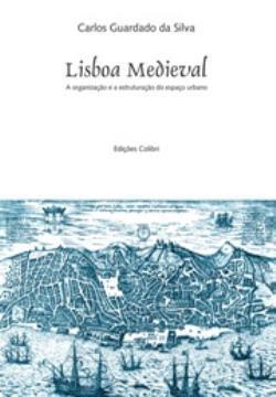 Lisboa Medieval : a organização e a estruturação do espaço urbano Carlos Guardado da Silva