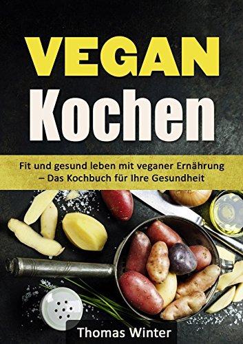 VEGAN Kochen: Fit und gesund leben mit veganer Ernährung - Das Kochbuch für Ihre Gesundheit  by  Thomas Winter