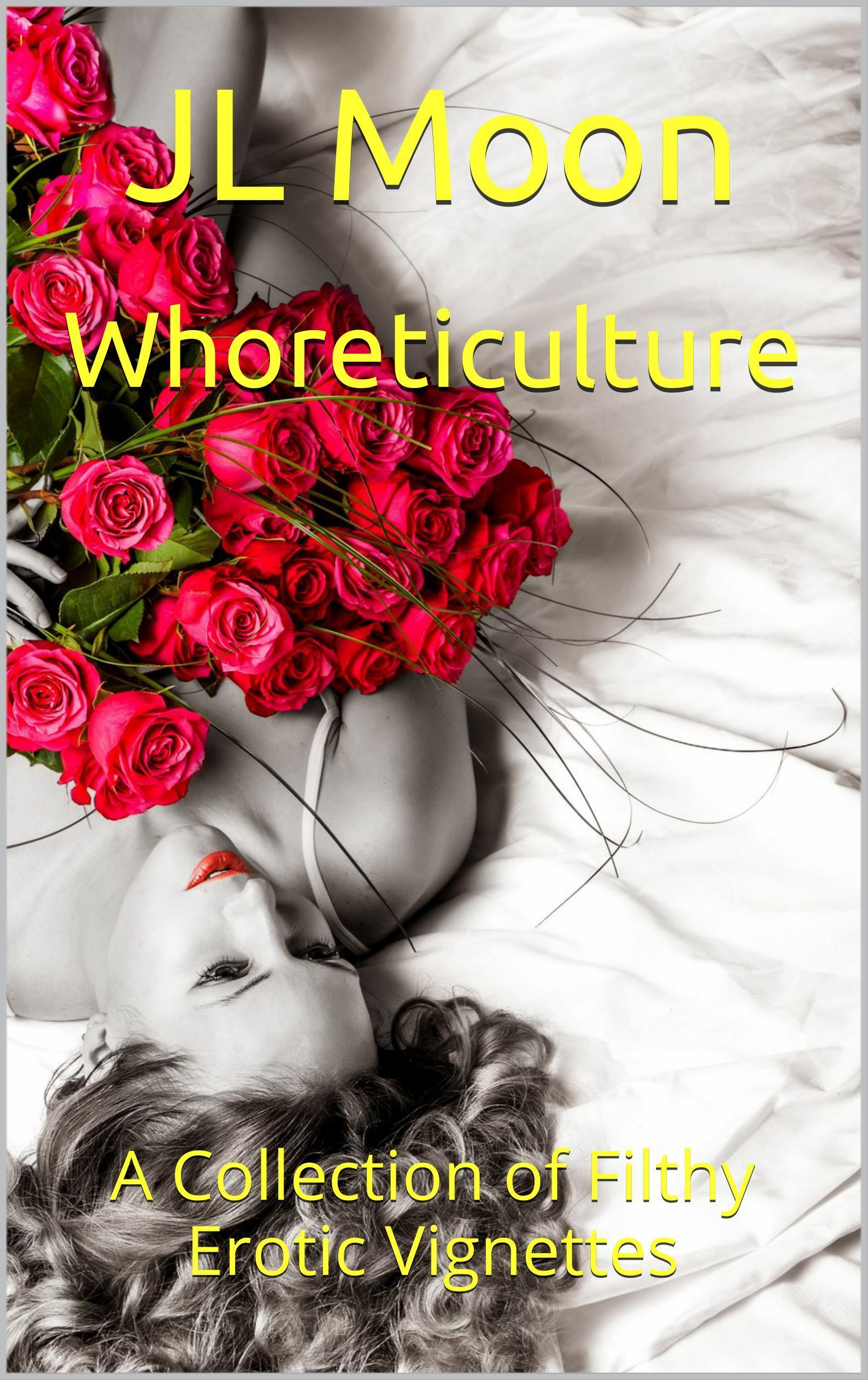 Whoreticulture: A Collection of Filthy Erotic Vignettes  by  JL Moon