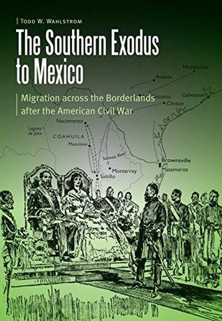 The Southern Exodus to Mexico: Migration across the Borderlands after the American Civil War Todd W Wahlstrom