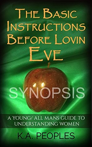 The Basic Instructions Before Lovin Eve- A Young/ All Mans Guide To Understanding Women  by  K.A. Peoples