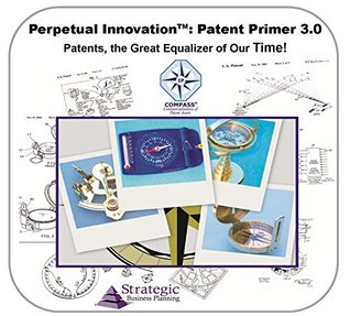 Patent Primer 3.0, Patents, the Great Equalizer of our Time!: An Overview of Intellectual Property for Inventors and Entrepreneurs (Perpetual Innovation)  by  Elmer B. Hall