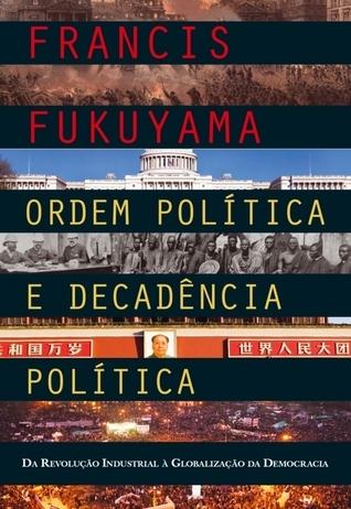 Ordem Política e Decadência Política: Da Revolução Industrial à Globalização da Democracia  by  Francis Fukuyama