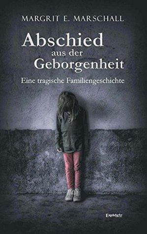 Abschied aus der Geborgenheit. Eine tragische Familiengeschichte Margrit E. Marschall