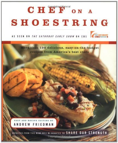 Chef on a Shoestring: More Than 120 Inexpensive Recipes for Great Meals from Americas Best Known Chefs Andrew Friedman