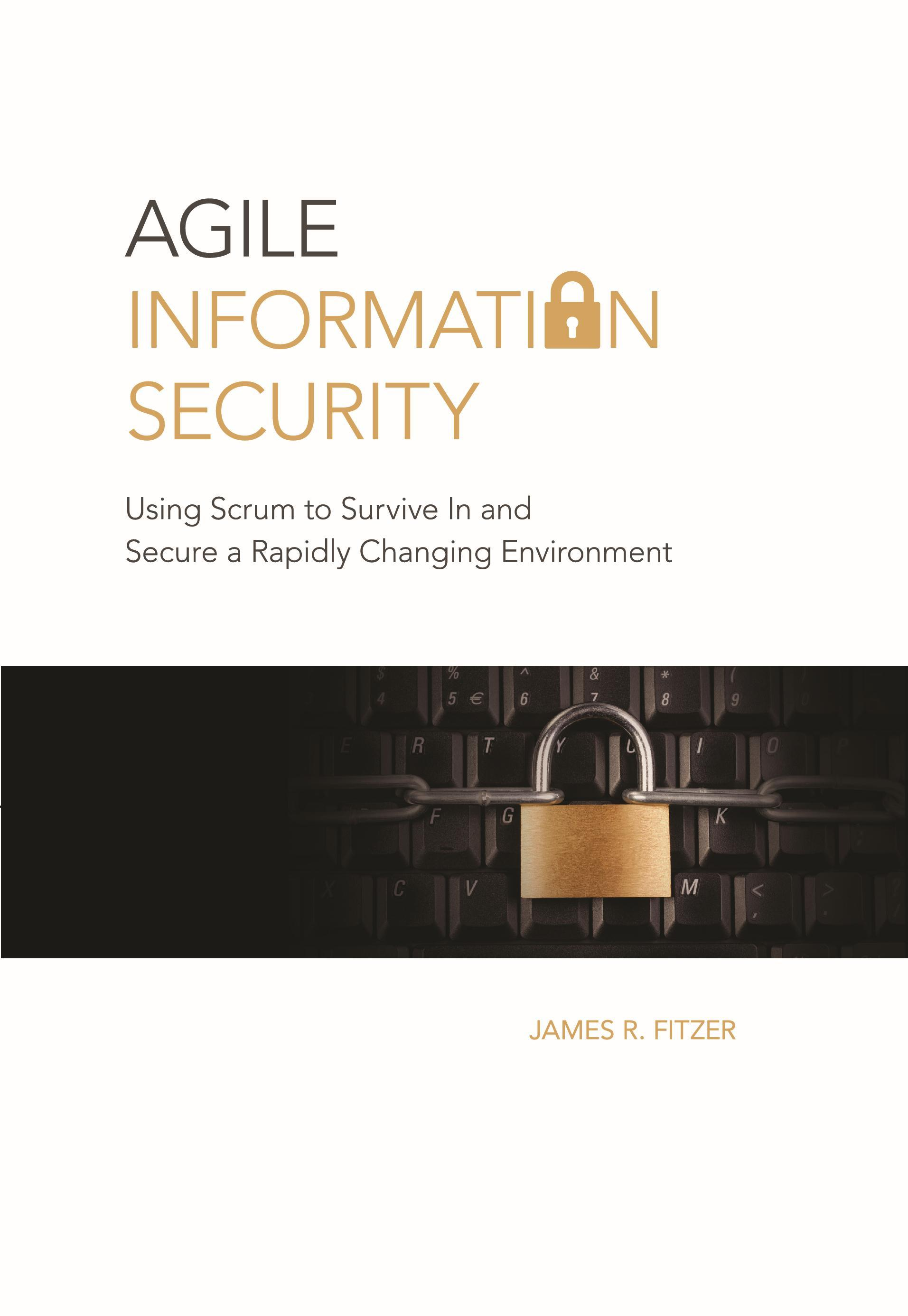 Agile Information Security: Using Scrum to Survive in and Secure a Rapidly Changing Environment James R. Fitzer