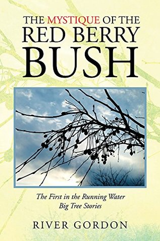 The Mystique of the Red Berry Bush: The First in the Running Water Big Tree Stories  by  River Gordon