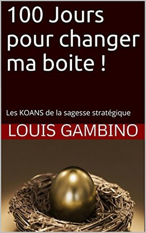 100 Jours pour changer ma boite !: Les KOANS de la sagesse stratégique Louis GAMBINO