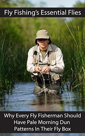 Fly Fishings Essential Flies: Why Every Fly Fisherman Should Have Pale Morning Dun Patterns In Their Fly Box Patrick Daniels