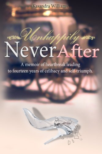 UNHAPPILY NEVER AFTER: A MEMIOR OF HEARTBREAK LEADING TO FOURTEEN YEARS OF CELIBACY AND SELF-TRIUMPH Kasandra Williams