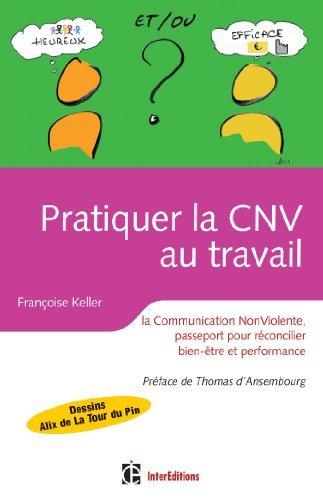 Pratiquer la CNV au travail : La communication NonViolente, passeport pour réconcilier bien être et performance (Epanouissement) Françoise Keller