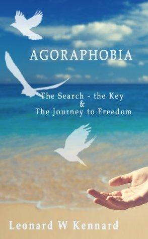 Agoraphobia: The search - the Key & the Journey to Freedom  by  Leonard W. Kennard