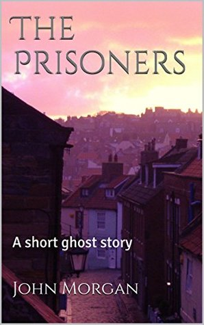 The Prisoners: A Short Ghost Story  by  John Morgan