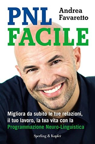 PNL facile: Migliora da subito le tue relazioni, il tuo lavoro, la tua vita con la Programmazione Neuro-Linguistica Andrea Favaretto