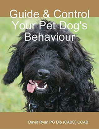Guide & Control Your Pet Dogs Behaviour  by  David Ryan Pg Dip (Cabc) Ccab
