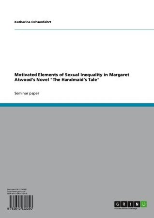 Motivated Elements of Sexual Inequality in Margaret Atwoods Novel The Handmaids Tale  by  Katharina Ochsenfahrt