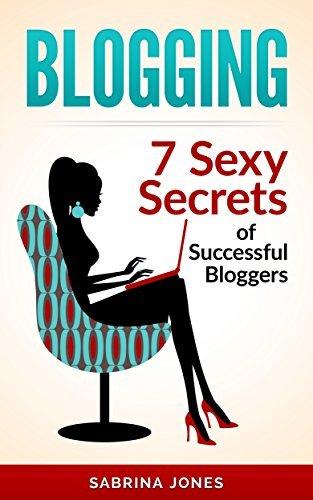 Blogging: Blog Marketing: 7 Sexy Secrets of Successful Bloggers Sabrina Jones