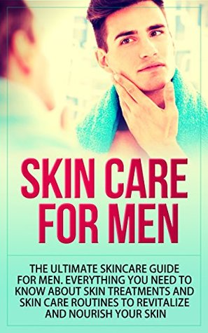 Skin Care for Men: The Ultimate Skincare Guide for Men. Everything You Need to Know About Skin Treatments and Skin Care Routines to Revitalize and Nourish Your Skin SelfHelpStar Books