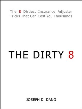 THE DIRTY 8: The 8 Dirtiest Insurance Adjuster Tricks That Can Cost You Thousands  by  Joseph D. Dang