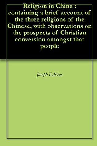 Religion in China : containing a brief account of the three religions of the Chinese, with observations on the prospects of Christian conversion amongst that people Joseph Edkins