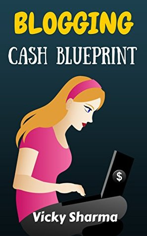 Blogging Cash Blueprint: Step step method to generate money through blogging by Vicky Sharma