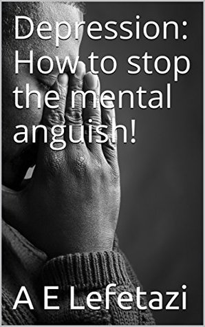 Depression: How to stop the mental anguish!  by  A.E. Lefetazi