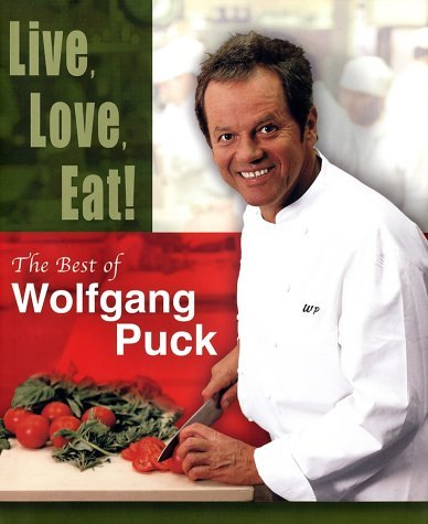 Live, Love, Eat!: The Best of Wolfgang Puck  by  Wolfgang Puck