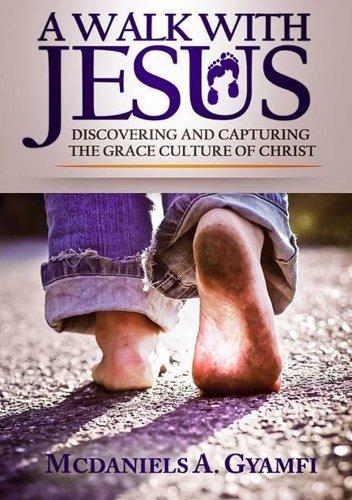 A WALK WITH JESUS: DISCOVERING AND CAPTURING THE GRACE CULTURE OF CHRIST (Effortless Life Series Book 1)  by  McDaniels A. Gyamfi