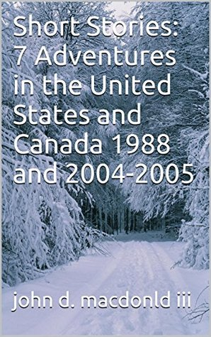 Short Stories: 7 Adventures in the United States and Canada 1988 and 2004-2005  by  John D. MacDonald III