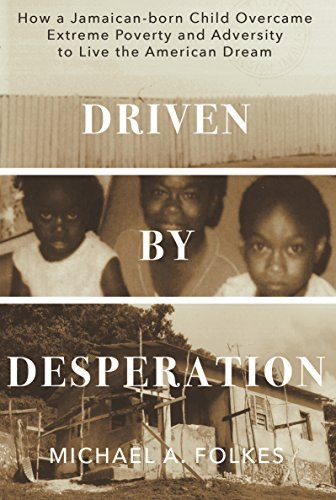 Driven  by  Desperation: How a Jamaican-born Child Overcame Extreme Poverty and Adversity to Live the American Dream by Michael A. Folkes