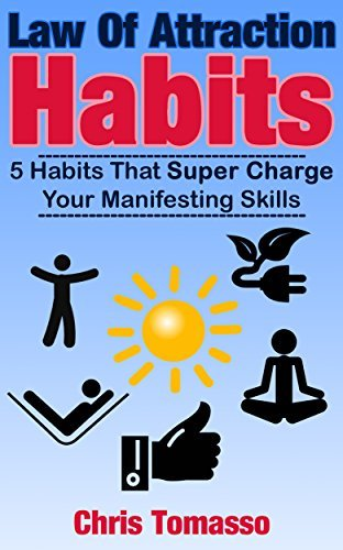 Law of Attraction Habits: 5 Habits That Super Charge Your Manifesting Skills  by  Chris Tomasso