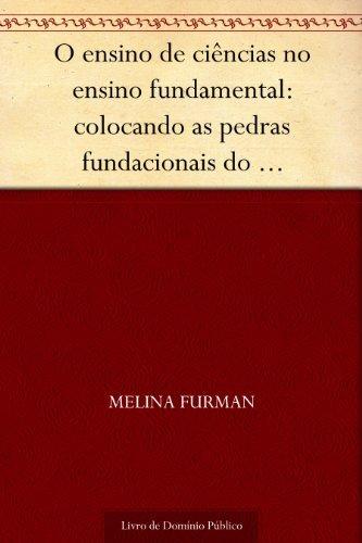 O ensino de ciências no ensino fundamental: colocando as pedras fundacionais do pensamento científico Melina Furman