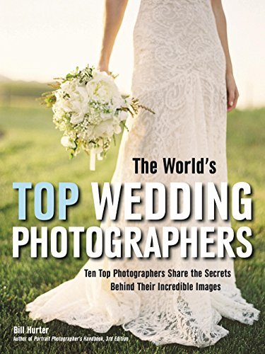 The Worlds Top Wedding Photographers: Ten Top Photographers Share the Secrets Behind Their Incredible Images Bill Hurter