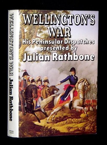 Wellingtons War, His Peninsular Dispatches  by  Julian Rathbone