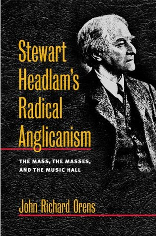 Stewart Headlams Radical Anglicanism: The Mass, the Masses, and the Music Hall John Richard Orens