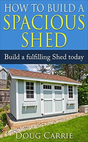 How to Build a Spacious Shed: Build a Fulfilling Shed Today  by  Doug Carrie