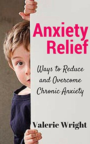 Anxiety Relief: Ways to Reduce and Overcome Chronic Anxiety Valerie Wright
