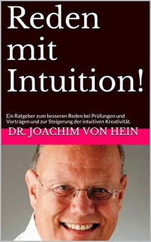 Reden mit Intuition!: Ein Ratgeber zum besseren Reden bei Prüfungen oder Vorträgen und zur Steigerung der intuitiven Kreativität. Dr. Joachim von Hein