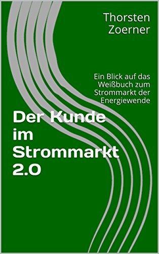 Der Kunde im Strommarkt 2.0: Ein Blick auf das Weißbuch zum Strommarkt der Energiewende Thorsten Zoerner