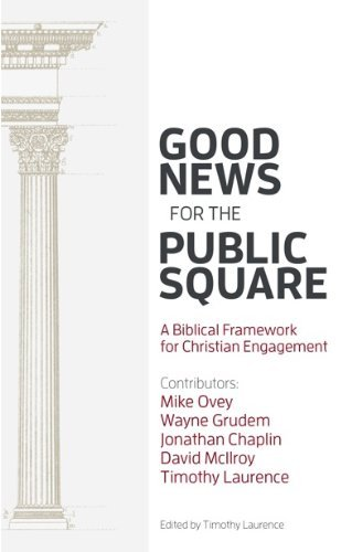 Good News for the Public Square: A Biblical Framework for a Christian Engagement Timothy Laurence
