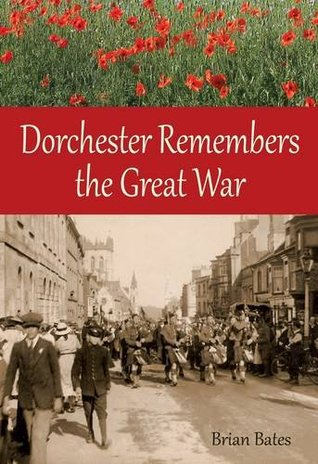 Dorchester Remembers the Great War Brian Bates