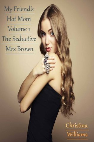 My Friends Hot Mom Volume 1 The Seductive Mrs Brown  by  Christina Williams