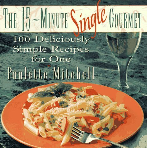 The 15-Minute Single Gourmet: 100 Deliciously Simple Recipes for One  by  Paulette Mitchell