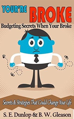 Budgeting Secrets When Your Broke: Secrets & Strategies That Could Change Your Life (Money Problems, Debt Problems, Finance Problems, Relationship Problems Book 1)  by  Steven E. Dunlop