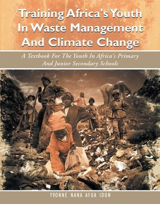 Training Africas Youth In Waste Management And Climate Change: A Textbook For The Youth In Africas Primary And Junior Secondary Schools Dr. Yvonne Nana Afua Idun