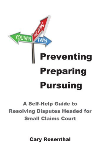 Preventing Preparing Pursuing: A Self-help Guide to Resolving Disputes Headed for Small Claims Court Cary Rosenthal