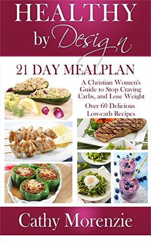 Healthy  by  Design: 21 Day Meal Plan: A Christian Womans Guide to Stop Craving Carbs and Lose Weight - Over 60 Delicious Low Carb Recipes (biblical) (Christian weight loss) by Cathy Morenzie