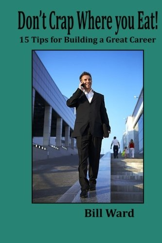 Dont Crap Where You Eat!: 15 Steps to Building a Great Career  by  Bill Ward