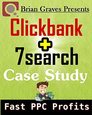 Clickbank Plus 7Search Case Study Fast PPC Profits  by  Brian Graves