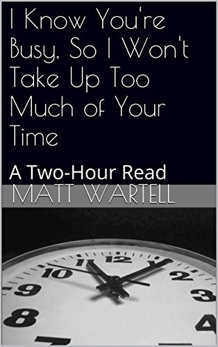 I Know Youre Busy, So I Wont Take Up Too Much of Your Time: A Two-Hour Read (Short Stories Matt Wartell Book 1) by Matt Wartell